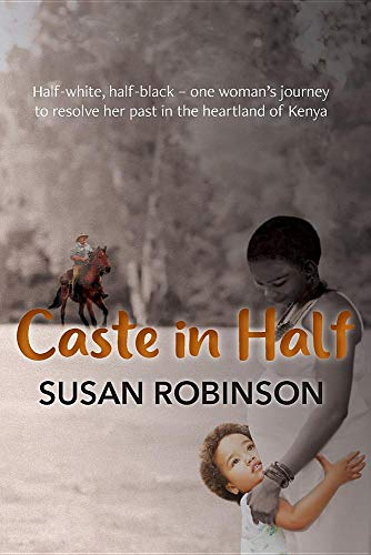 Caste in Half: Half-White, Half-Black - One Woman's Journey to Resolve Her Past in the Heartland of Kenya