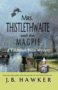Mrs. Thistlethwaite and the Magpie: A Tillamook Tillie Mystery (Mrs. Thistlethwaite Mysteries Book 1) - Published on May, 2017