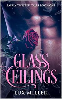 Glass Ceilings: A Modern Steamy Cinderella Fairy Tale (Fairly Twisted Tales Book 1) - Published on Jul, 2019