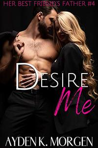 Desire Me (Her Best Friend's Father Book 4) - Published on Dec, 2019