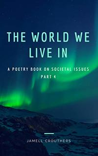 The World We Live In A Poetry Book On Societal Issues Part 4 (Book 4 of 5)