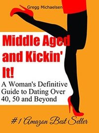 Middle Aged and Kickin' It!: A Woman's Definitive Guide to Dating Over 40, 50 and Beyond (Relationship and Dating Advice for Women Book 11)