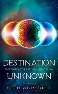 Destination Unknown: Adult version. This is not a revenge battle, It is a universal intervention. (The Earth's Angels Trilogy Book 3)