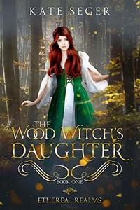 The Wood Witch's Daughter: An Ethereal Realms Novel - Published on Apr, 2020