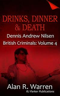 Drinks, Dinner & Death: The True Story of Dennis Nilsen (British Criminals Book 4)
