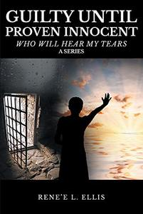 Guilty until Proven Innocent: Who Will Hear My Tears (A Series)