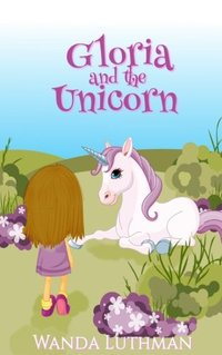 Gloria and the Unicorn (The Unicorn Series) (Volume 1)