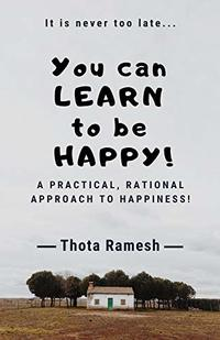 You can LEARN to be HAPPY!: A Practical, Rational approach to Happiness!
