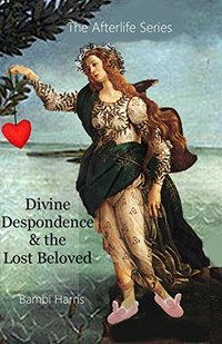 Divine Despondence and the Lost Beloved (The Afterlife Series Book 9)