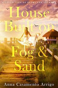 House Built on Sand and Fog: A Collection of Poems and Artworks