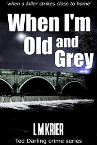 When I'm Old and Grey: when a killer strikes close to home (Ted Darling crime series Book 4) - Published on Oct, 2015