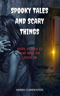 Spooky Tales and Scary Things: Short Stories to read with the lights On - Published on Apr, 2019