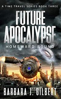 Future Apocalypse: Homeward Bound (A Time Travel Series Book 3)