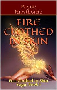 Fire Clothed in Skin: Fire Clothed in Skin Saga, Book I - Published on Jul, 2014