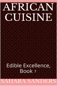AFRICAN CUISINE  + Free Bonuses: TROPICAL FRUIT RECIPES, COOKING TIPS AND ADVICE, and Much More (Edible Excellence Book 7)