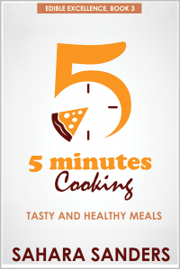 FIVE MINUTES COOKING:Tasty and Healthy Meals  + EGG RECIPES, FAT BURNING FOODS, and More (Edible Excellence Book 3)