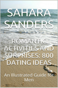ROMANTIC ACTIVITIES AND SURPRISES: 800 DATING IDEAS / An Illustrated Guide for Men  + FREE Bonuses! (Win the Heart of a Woman of Your Dreams Book 7)