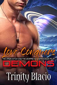 Love Conquers Demons: Book Four of the Virgin Witch and the Vampire King Series