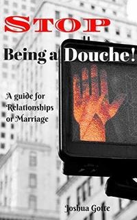 Stop Being a Douche!: A Guide to Relationships and Marriage