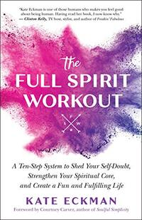 The Full Spirit Workout: A Ten-Step System to Shed Your Self-Doubt, Strengthen Your Spiritual Core, and Create a Fun and Fulfilling Life