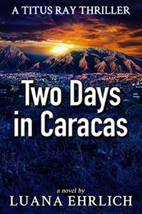 Two Days in Caracas: A Titus Ray Thriller - Published on Jun, 2015