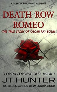 Death Row Romeo: The True Story of Serial Killer Oscar Ray Bolin (Florida Forensic Files Book 2)
