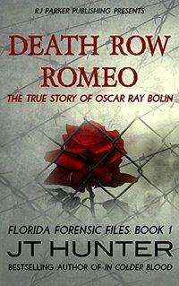 Death Row Romeo: The True Story of Serial Killer Oscar Ray Bolin (Florida Forensic Files Book 2)