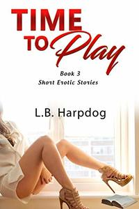 Time to Play Book 3: Short Erotic Stories - Published on Feb, 2020