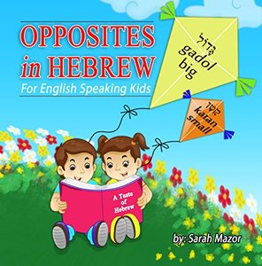 Opposites in Hebrew - For English Speaking Kids (A Taste of Hebrew for English Speaking Kids Book 6) - Published on Jun, 2017