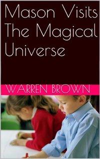 Mason Visits The Magical Universe (Mason and His Magic Adventures Series Book 4)