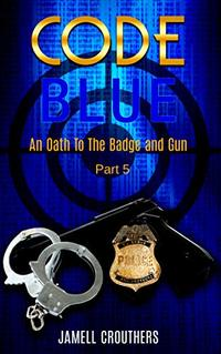 Code Blue: An Oath to the Badge and Gun Part 5 (Book 5 of 5)