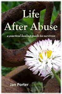 Life After Abuse, a practical healing guide for survivors By; Jan Porter