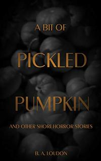 A Bit of Pickled Pumpkin: And Other Short Horror Stories