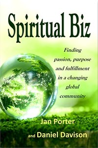 Spiritual Biz, passion, purpose and fulfillment in a changing global community: By; Jan Porter & Daniel P. Davison