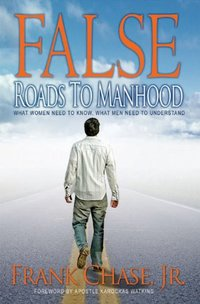 False Roads to Manhood, What Women Need To Know; What Men Need To Understand