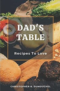 Dad's Table: Recipes To Love, A Cookbook With 65 Tasty Recipes