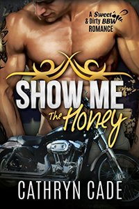 SHOW ME THE HONEY: Sweet & Dirty BBW MC Romance Series Book 1 - Published on May, 2015