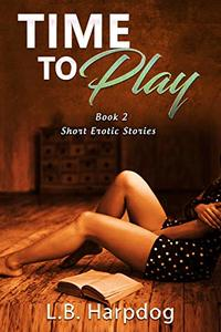 Time To Play Book 2: Short Erotic Stories - Published on Dec, 2019