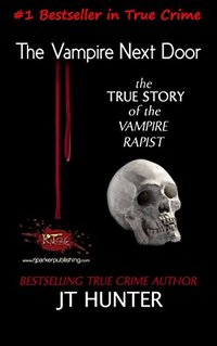 The Vampire Next Door: True Story of the Vampire Rapist and Serial Killer (Florida Forensic Files Book 1)