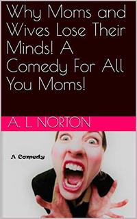 Why Moms and Wives Lose Their Minds! A Comedy For All You Moms!