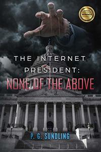 The Internet President: None of the Above (None of the Above Series Book 1)