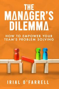 The Manager's Dilemma: How to Empower Your Team's Problem-Solving (Performance Development Series)