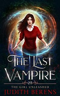 The Girl Unleashed (The Last Vampire Book 5)