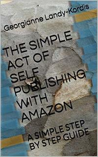 THE SIMPLE ACT OF SELF PUBLISHING WITH AMAZON: A SIMPLE STEP BY STEP GUIDE