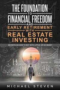 The Foundation To Financial Freedom And Early Retirement With Real Estate Investing: Secrets On How To Buy With Little Or No Money