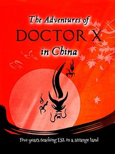 The Adventures of Doctor X in China: Five years teaching ESL in a strange land