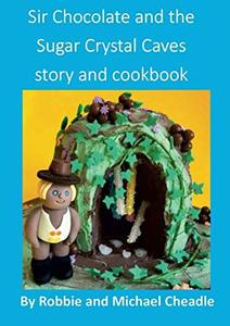 Sir Chocolate and the Sugar Crystal Caves Story and Cookbook - Published on Jul, 2018