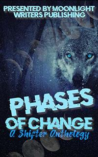 Phases of Change: A Shifter Anthology (Moonlight Writers Anthologies Book 3)