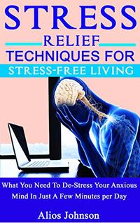 Stress Relief Techniques For Stress-Free Living: What You Need To De-Stress Your Anxious Mind In Just A Few Minutes per Day