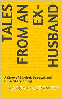 Tales From an Ex-Husband: A Story of Survival, Betrayal, and Other Shady Things - Published on Jan, 2019